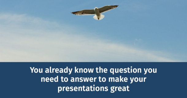 You already know the question you need to answer to make your presentations great