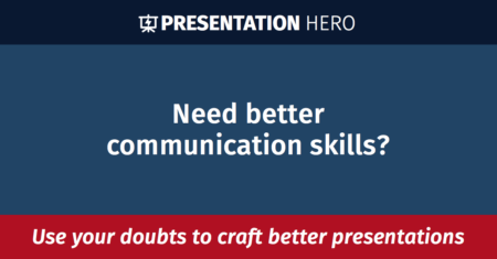 Need better communication skills? Use your doubts to craft better presentations!