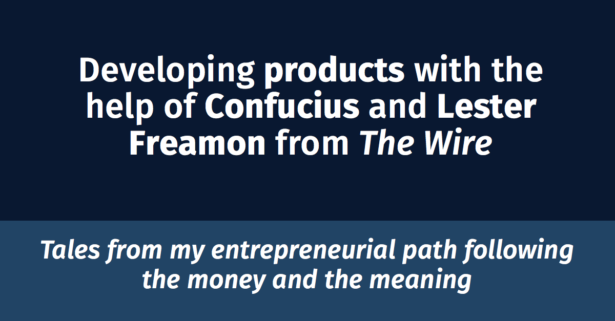 Developing products with the help of Confucius and Lester Freamon from the Wire