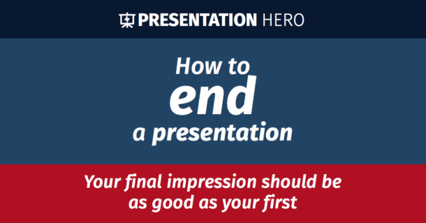 How to end a presentation: your final impression should be as good as your first