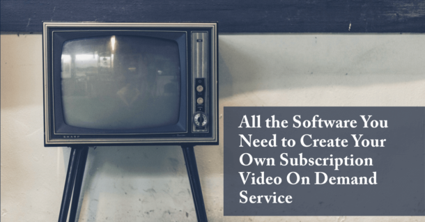 All the Software You Need to Create Your Own Subscription Video On Demand Service